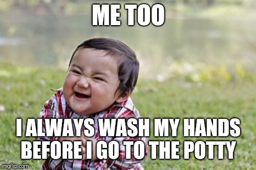 Evil Toddler Meme | ME TOO I ALWAYS WASH MY HANDS BEFORE I GO TO THE POTTY | image tagged in memes,evil toddler | made w/ Imgflip meme maker