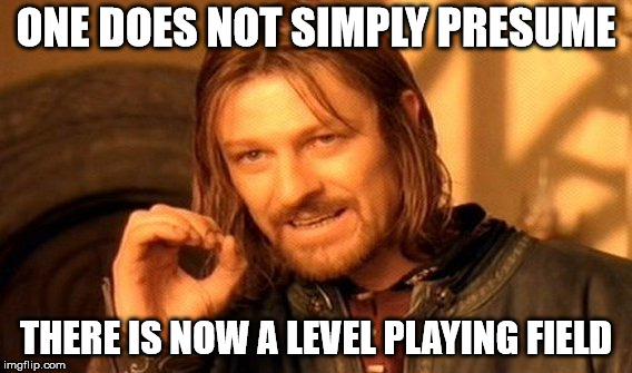 One Does Not Simply Meme | ONE DOES NOT SIMPLY PRESUME THERE IS NOW A LEVEL PLAYING FIELD | image tagged in memes,one does not simply | made w/ Imgflip meme maker