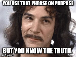 I Do Not Think That Means What You Think It Means | YOU USE THAT PHRASE ON PURPOSE BUT YOU KNOW THE TRUTH. | image tagged in i do not think that means what you think it means | made w/ Imgflip meme maker