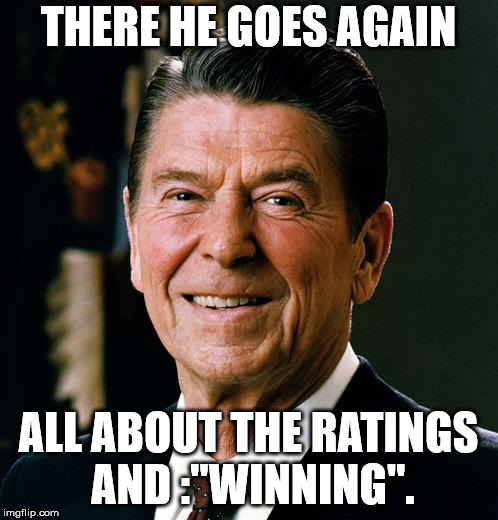 "Ronald Reagan face | THERE HE GOES AGAIN ALL ABOUT THE RATINGS AND :""WINNING"". 