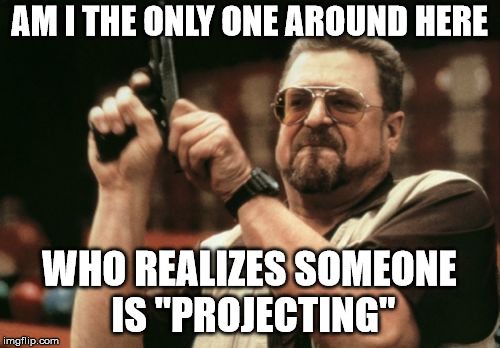 "Am I The Only One Around Here Meme | AM I THE ONLY ONE AROUND HERE WHO REALIZES SOMEONE IS ""PROJECTING"" 
