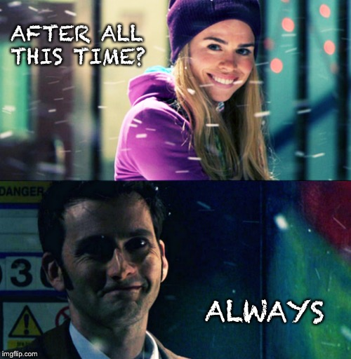 Always | AFTER ALL THIS TIME? ALWAYS | image tagged in doctor who,rose tyler,10th doctor | made w/ Imgflip meme maker