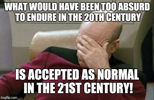 Truly, ridiculous is the new normal! | WHAT WOULD HAVE BEEN TOO ABSURD TO ENDURE IN THE 20TH CENTURY IS ACCEPTED AS NORMAL IN THE 21ST CENTURY! | image tagged in memes,captain picard facepalm,21st century,absurd | made w/ Imgflip meme maker