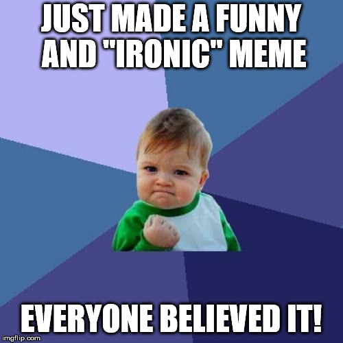 "Success Kid Meme | JUST MADE A FUNNY AND ""IRONIC"" MEME EVERYONE BELIEVED IT! 