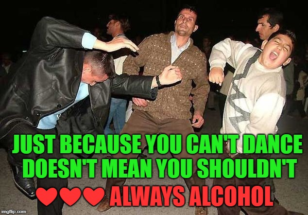 JUST BECAUSE YOU CAN'T DANCE DOESN'T MEAN YOU SHOULDN'T ❤❤❤ ALWAYS ALCOHOL | made w/ Imgflip meme maker