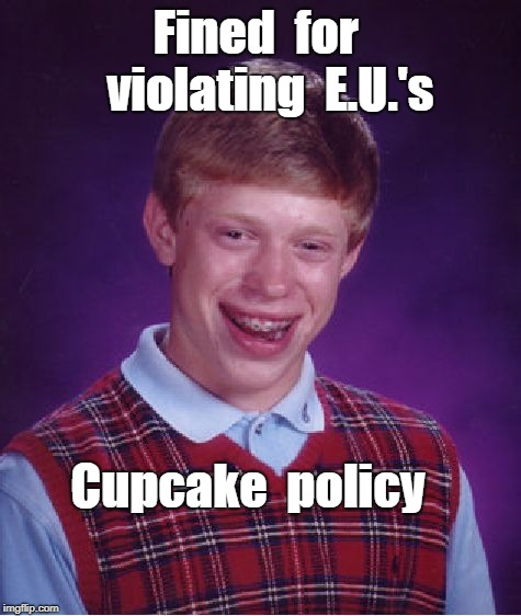 Bad Luck Brian -- E.U. gotcha | Fined  for   violating  E.U.'s Cupcake  policy | image tagged in memes,bad luck brian,european union,privacy policy | made w/ Imgflip meme maker