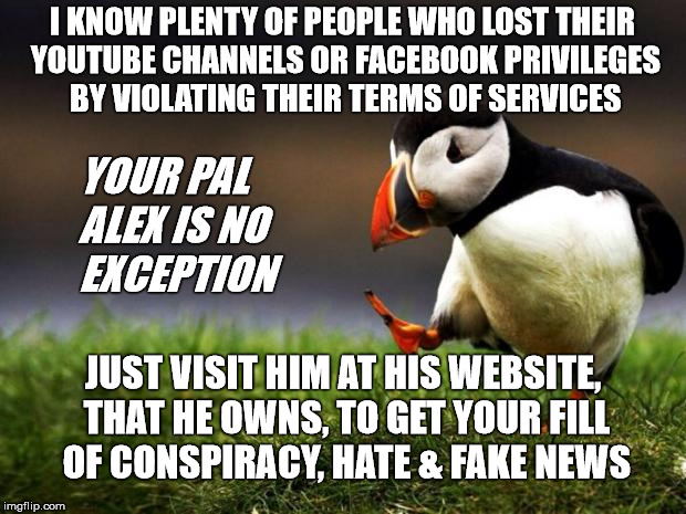 Services have rules, okay | I KNOW PLENTY OF PEOPLE WHO LOST THEIR YOUTUBE CHANNELS OR FACEBOOK PRIVILEGES BY VIOLATING THEIR TERMS OF SERVICES YOUR PAL ALEX IS NO EXCE | image tagged in memes,unpopular opinion puffin,alex jones,infowars,stupid | made w/ Imgflip meme maker