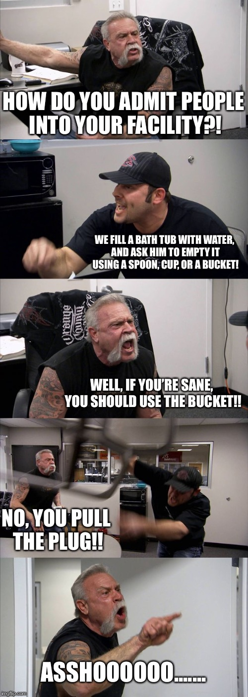 Psycho | HOW DO YOU ADMIT PEOPLE INTO YOUR FACILITY?! WE FILL A BATH TUB WITH WATER, AND ASK HIM TO EMPTY IT USING A SPOON, CUP, OR A BUCKET! WELL, I | image tagged in memes,american chopper argument,plug,bathtub,bucket,argumebt | made w/ Imgflip meme maker