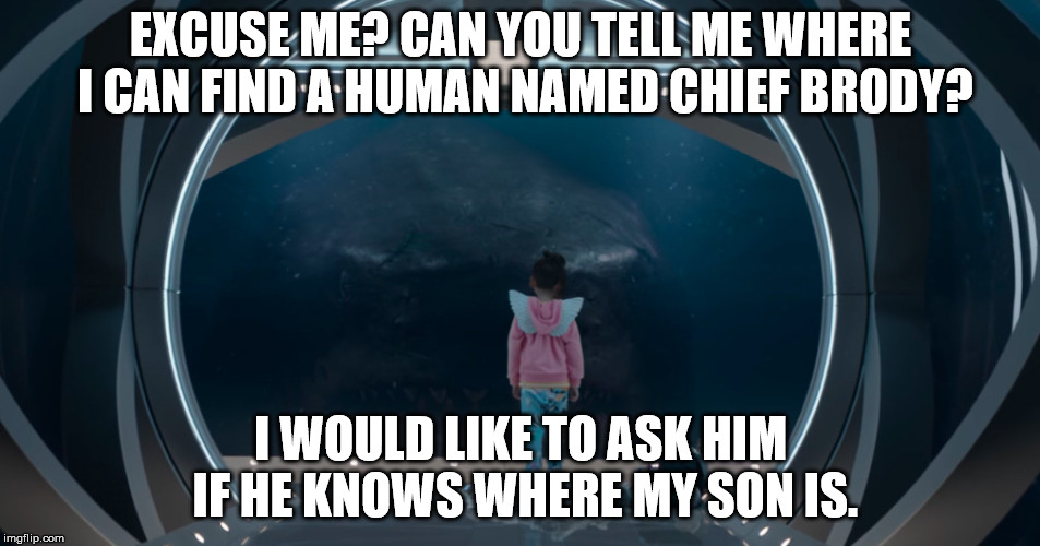 Finding Jaw-oohhhhh. | EXCUSE ME? CAN YOU TELL ME WHERE I CAN FIND A HUMAN NAMED CHIEF BRODY? I WOULD LIKE TO ASK HIM IF HE KNOWS WHERE MY SON IS. | image tagged in shark looking through window,memes,shark,megalodon,jaws | made w/ Imgflip meme maker