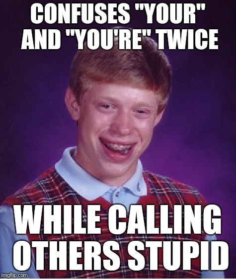 "Bad Luck Brian Meme | CONFUSES ""YOUR"" AND ""YOU'RE"" TWICE WHILE CALLING OTHERS STUPID 