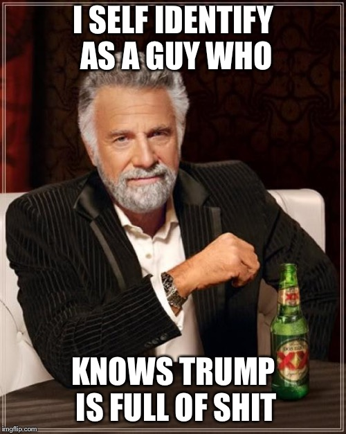 The Most Interesting Man In The World Meme | I SELF IDENTIFY AS A GUY WHO KNOWS TRUMP IS FULL OF SHIT | image tagged in memes,the most interesting man in the world | made w/ Imgflip meme maker