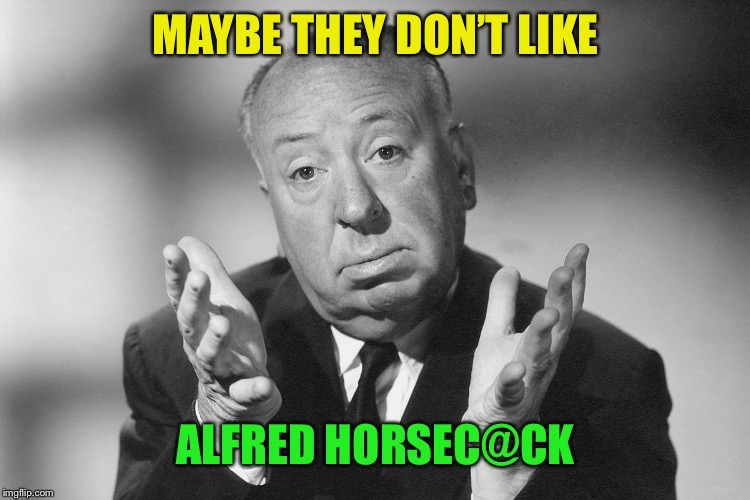 Alfred Hitchcock | MAYBE THEY DON'T LIKE ALFRED HORSEC@CK | image tagged in alfred hitchcock | made w/ Imgflip meme maker