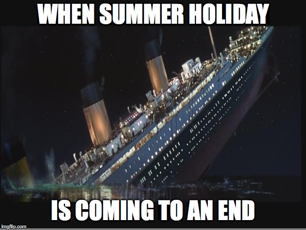 Summer Holiday is like Titanic... | WHEN SUMMER HOLIDAY IS COMING TO AN END | image tagged in titanic sinking | made w/ Imgflip meme maker