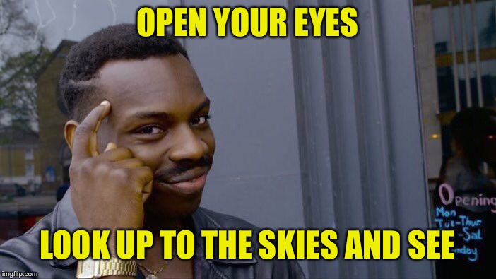 Roll Safe Think About It Meme | OPEN YOUR EYES LOOK UP TO THE SKIES AND SEE | image tagged in memes,roll safe think about it | made w/ Imgflip meme maker