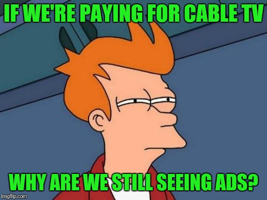 Futurama Fry Meme | IF WE'RE PAYING FOR CABLE TV WHY ARE WE STILL SEEING ADS? | image tagged in memes,futurama fry | made w/ Imgflip meme maker