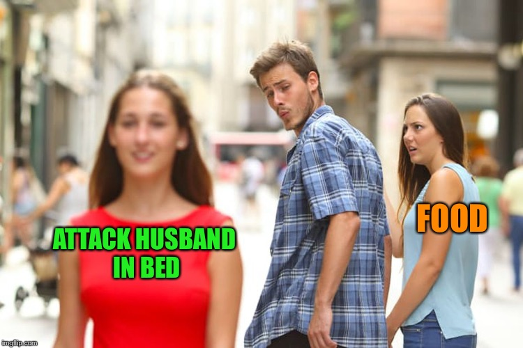 Distracted Boyfriend Meme | ATTACK HUSBAND IN BED FOOD | image tagged in memes,distracted boyfriend | made w/ Imgflip meme maker