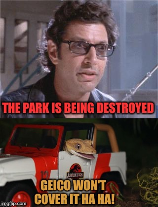 Save 15% my a$$. |  THE PARK IS BEING DESTROYED; GEICO WON'T COVER IT HA HA! | image tagged in jurrasic park,dinosaurs,memes,funny | made w/ Imgflip meme maker