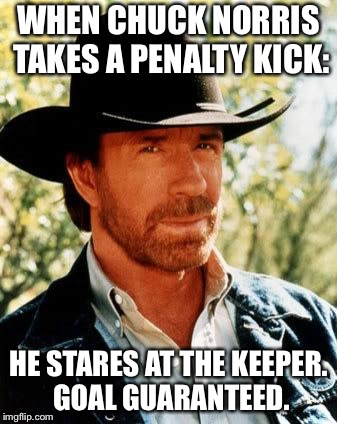 When Chuck Norris... | WHEN CHUCK NORRIS TAKES A PENALTY KICK: HE STARES AT THE KEEPER. GOAL GUARANTEED. | image tagged in memes,chuck norris | made w/ Imgflip meme maker