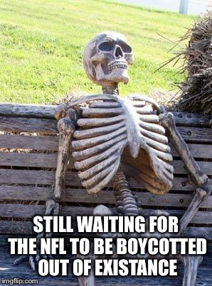 Still Waiting | STILL WAITING FOR THE NFL TO BE BOYCOTTED OUT OF EXISTANCE | image tagged in memes,waiting skeleton | made w/ Imgflip meme maker