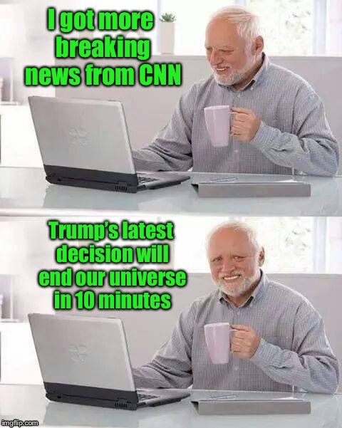 . | image tagged in memes,hide the pain harold,cnn,trump,end of the world | made w/ Imgflip meme maker