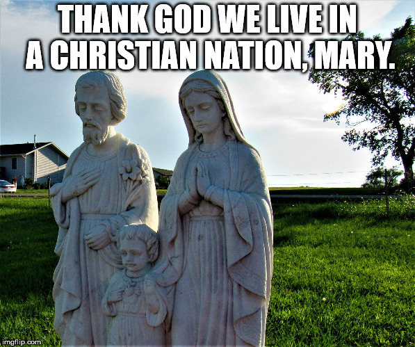 sanctuary declined | THANK GOD WE LIVE IN A CHRISTIAN NATION, MARY. | image tagged in sanctuary declined | made w/ Imgflip meme maker