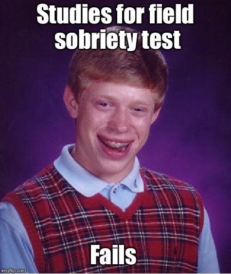 Bad Luck Brian Meme | Studies for field sobriety test Fails | image tagged in memes,bad luck brian | made w/ Imgflip meme maker
