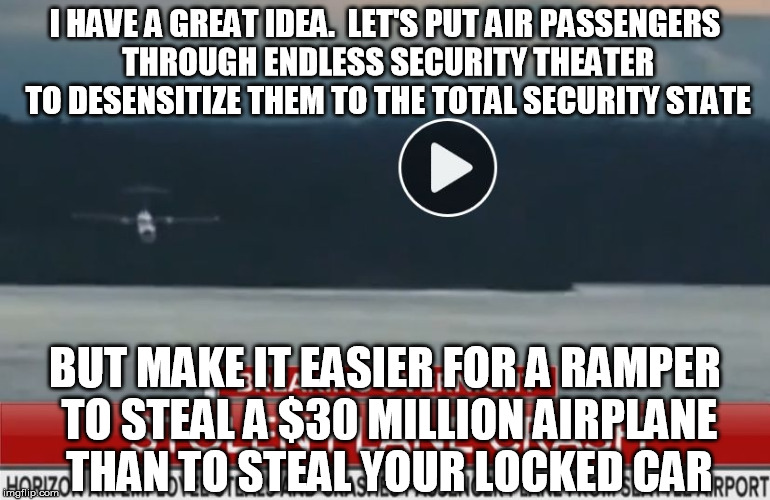 People have been saying this was a gaping hole for years, but no, let's focus on dangerous nail clippers | I HAVE A GREAT IDEA.  LET'S PUT AIR PASSENGERS THROUGH ENDLESS SECURITY THEATER TO DESENSITIZE THEM TO THE TOTAL SECURITY STATE BUT MAKE IT  | image tagged in richard russell,horizon airplane,terrorism,tsa | made w/ Imgflip meme maker