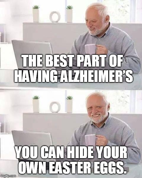 Hide the Pain Harold |  THE BEST PART OF HAVING ALZHEIMER'S; YOU CAN HIDE YOUR OWN EASTER EGGS. | image tagged in memes,hide the pain harold | made w/ Imgflip meme maker