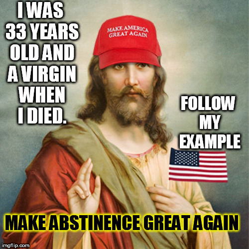 I WAS 33 YEARS OLD AND A VIRGIN WHEN I DIED. FOLLOW MY EXAMPLE MAKE ABSTINENCE GREAT AGAIN | image tagged in jesus,trump supporters,abstinence,virgins,evangelicals,christians | made w/ Imgflip meme maker