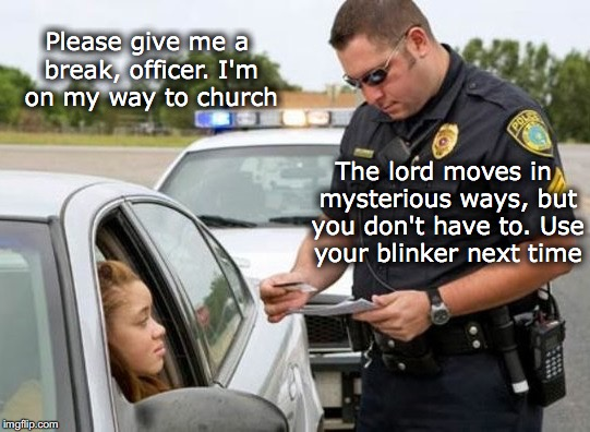 No mysteries, please | Please give me a break, officer. I'm on my way to church The lord moves in mysterious ways, but you don't have to. Use your blinker next tim | image tagged in traffic,ticket,police,no excuses | made w/ Imgflip meme maker