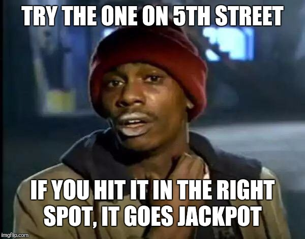Y'all Got Any More Of That Meme | TRY THE ONE ON 5TH STREET IF YOU HIT IT IN THE RIGHT SPOT, IT GOES JACKPOT | image tagged in memes,y'all got any more of that | made w/ Imgflip meme maker