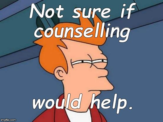 Futurama Fry Meme | Not sure if counselling would help. | image tagged in memes,futurama fry | made w/ Imgflip meme maker