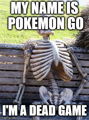 Pokemon Go is dead | MY NAME IS POKEMON GO I'M A DEAD GAME | image tagged in memes,waiting skeleton,pokemon go,pokemon,skeleton | made w/ Imgflip meme maker
