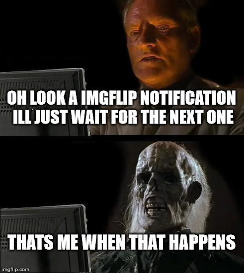 Ill Just Wait Here | OH LOOK A IMGFLIP NOTIFICATION ILL JUST WAIT FOR THE NEXT ONE THATS ME WHEN THAT HAPPENS | image tagged in memes,ill just wait here | made w/ Imgflip meme maker