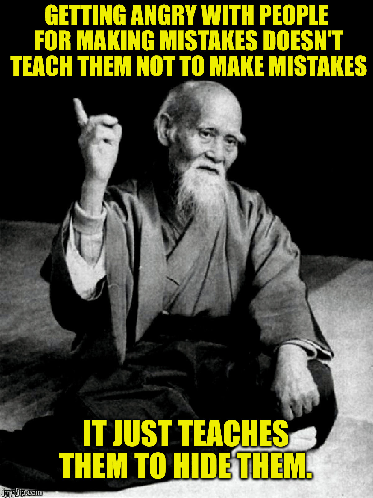 Monday wisdom to start your work week with | GETTING ANGRY WITH PEOPLE FOR MAKING MISTAKES DOESN'T TEACH THEM NOT TO MAKE MISTAKES IT JUST TEACHES THEM TO HIDE THEM. | image tagged in wisdom,mistakes,old chinese man | made w/ Imgflip meme maker