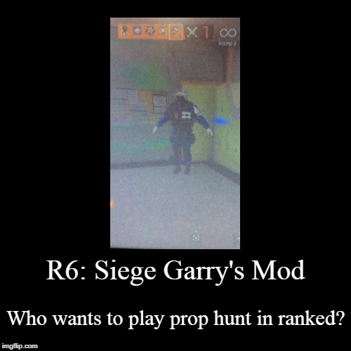 R6:Siege meets Garry's Mod | R6: Siege Garry's Mod | Who wants to play prop hunt in ranked? | image tagged in funny,demotivationals,doc,rainbow six siege,t-pose,gmod | made w/ Imgflip demotivational maker