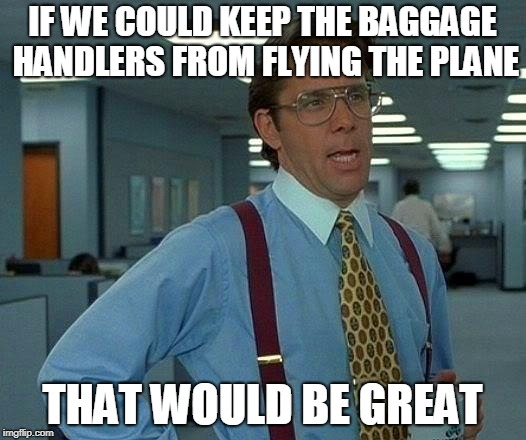 That Would Be Great | IF WE COULD KEEP THE BAGGAGE HANDLERS FROM FLYING THE PLANE THAT WOULD BE GREAT | image tagged in memes,that would be great | made w/ Imgflip meme maker