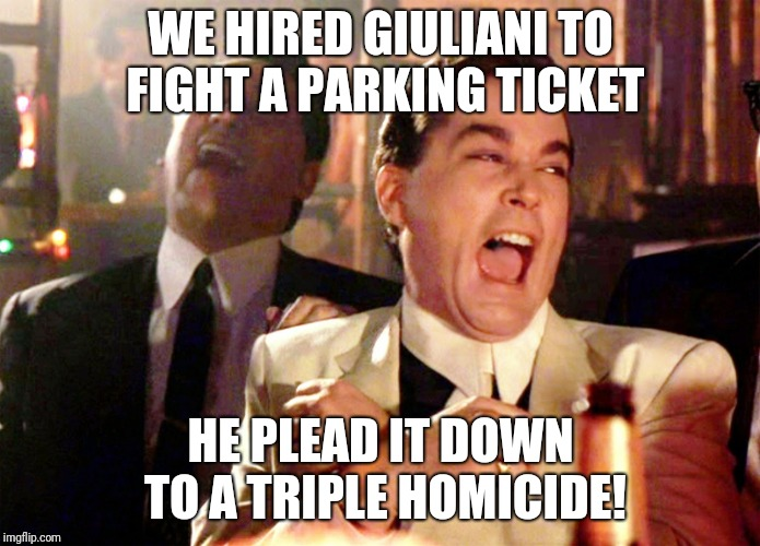 Good Fellas Hilarious | WE HIRED GIULIANI TO FIGHT A PARKING TICKET HE PLEAD IT DOWN TO A TRIPLE HOMICIDE! | image tagged in memes,good fellas hilarious | made w/ Imgflip meme maker
