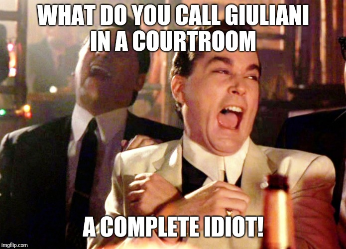 Good Fellas Hilarious | WHAT DO YOU CALL GIULIANI IN A COURTROOM A COMPLETE IDIOT! | image tagged in memes,good fellas hilarious | made w/ Imgflip meme maker