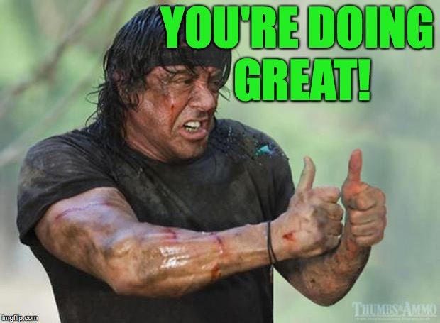 Thumbs Up Rambo | YOU'RE DOING GREAT! | image tagged in thumbs up rambo | made w/ Imgflip meme maker