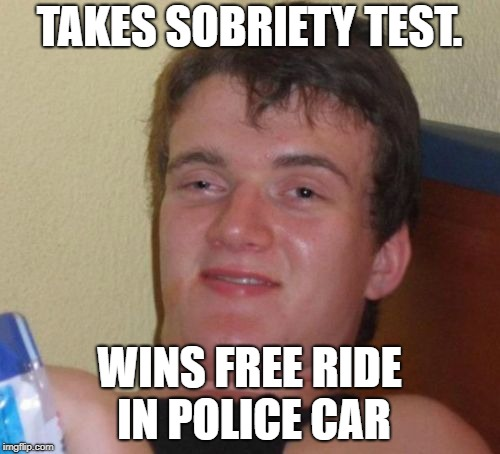 10 Guy Meme | TAKES SOBRIETY TEST. WINS FREE RIDE IN POLICE CAR | image tagged in memes,10 guy | made w/ Imgflip meme maker
