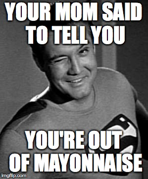 Superman Wink | YOUR MOM SAID TO TELL YOU YOU'RE OUT OF MAYONNAISE | image tagged in superman wink,memes,your mom | made w/ Imgflip meme maker
