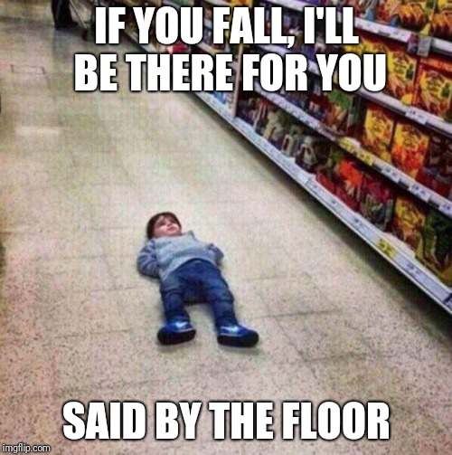 The floor | IF YOU FALL, I'LL BE THERE FOR YOU SAID BY THE FLOOR | image tagged in the floor is | made w/ Imgflip meme maker
