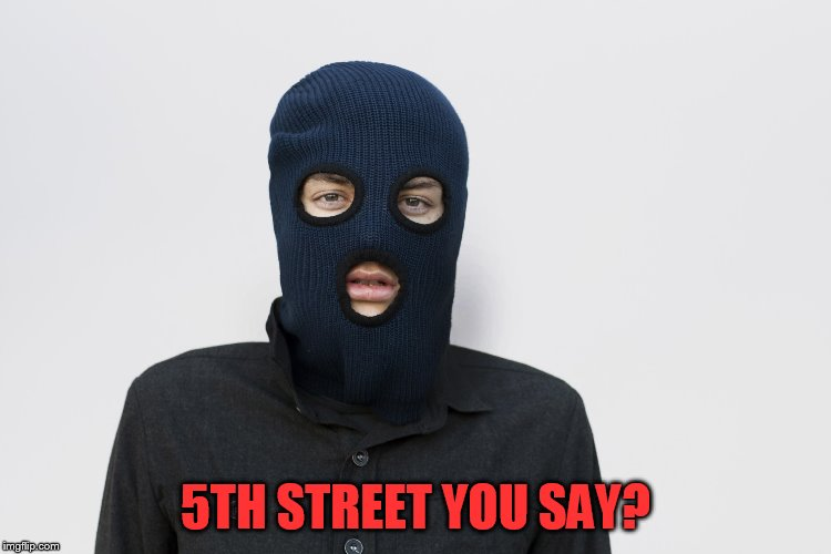 Ski mask robber | 5TH STREET YOU SAY? | image tagged in ski mask robber | made w/ Imgflip meme maker
