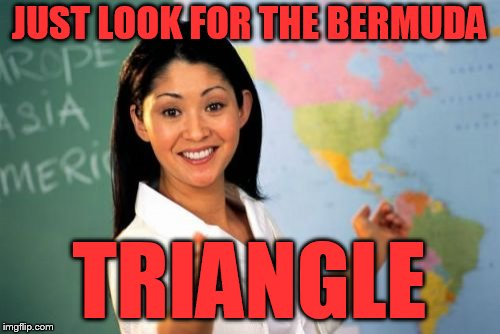 Unhelpful High School Teacher Meme | JUST LOOK FOR THE BERMUDA TRIANGLE | image tagged in memes,unhelpful high school teacher | made w/ Imgflip meme maker