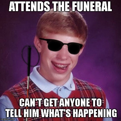 Bad Luck Brian Blind | ATTENDS THE FUNERAL CAN'T GET ANYONE TO TELL HIM WHAT'S HAPPENING | image tagged in bad luck brian blind | made w/ Imgflip meme maker