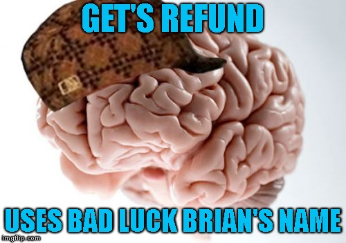 Scumbag Brain Meme | GET'S REFUND USES BAD LUCK BRIAN'S NAME | image tagged in memes,scumbag brain | made w/ Imgflip meme maker