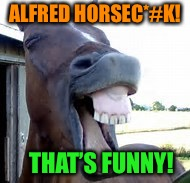 ALFRED HORSEC*#K! THAT'S FUNNY! | made w/ Imgflip meme maker