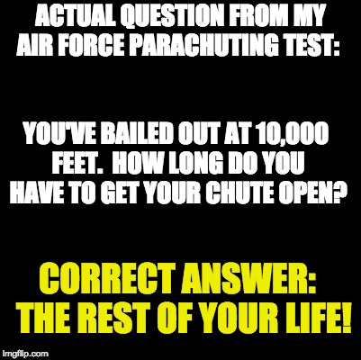 Blank | ACTUAL QUESTION FROM MY AIR FORCE PARACHUTING TEST: YOU'VE BAILED OUT AT 10,000 FEET.  HOW LONG DO YOU HAVE TO GET YOUR CHUTE OPEN? CORRECT  | image tagged in blank | made w/ Imgflip meme maker