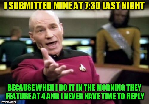 Picard Wtf Meme | I SUBMITTED MINE AT 7:30 LAST NIGHT BECAUSE WHEN I DO IT IN THE MORNING THEY FEATURE AT 4 AND I NEVER HAVE TIME TO REPLY | image tagged in memes,picard wtf | made w/ Imgflip meme maker